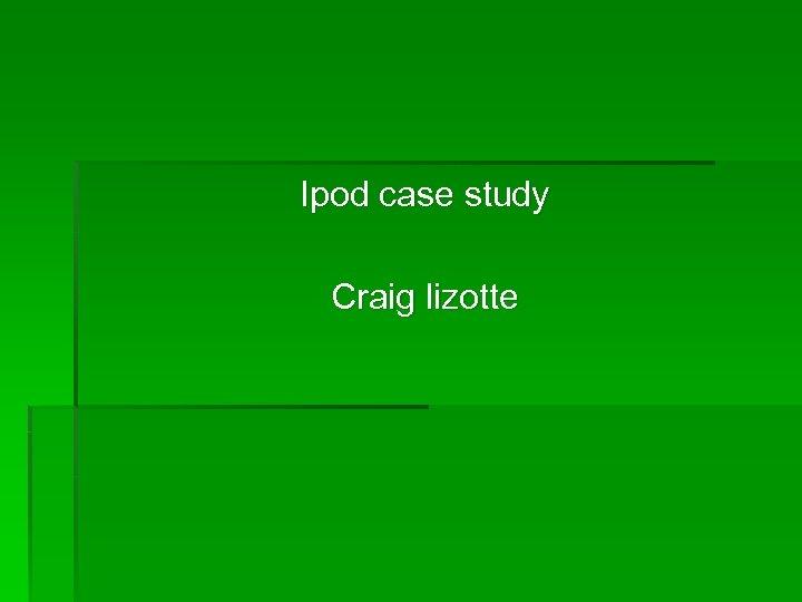 Ipod case study Craig lizotte