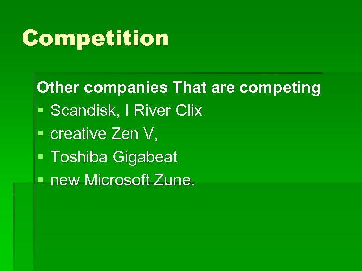 Competition Other companies That are competing § Scandisk, I River Clix § creative Zen