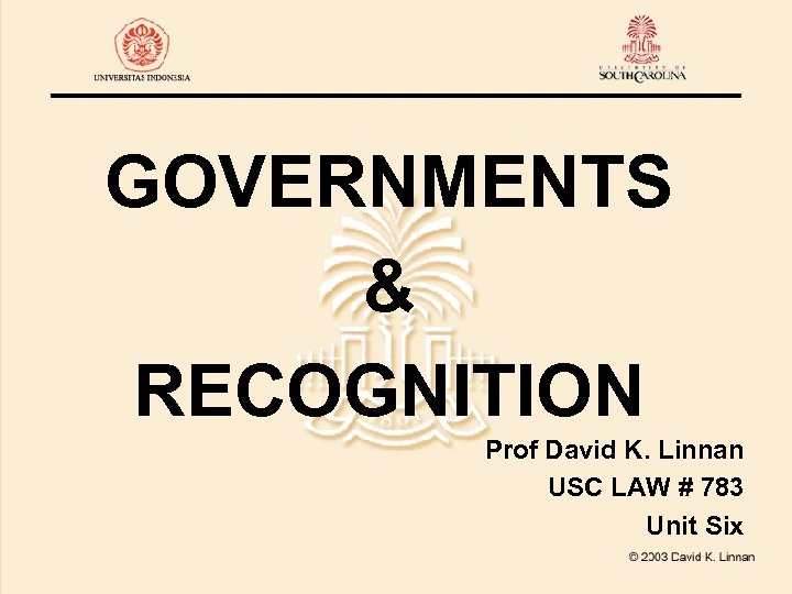 GOVERNMENTS & RECOGNITION Prof David K. Linnan USC LAW # 783 Unit Six