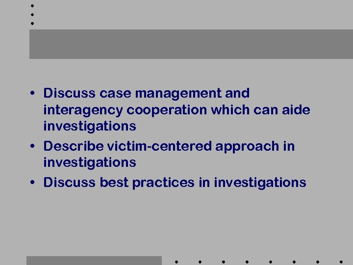 • Discuss case management and interagency cooperation which can aide investigations • Describe