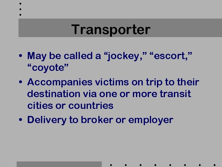 "Transporter • May be called a ""jockey, "" ""escort, "" ""coyote"" • Accompanies victims"