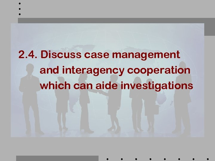 2. 4. Discuss case management and interagency cooperation which can aide investigations