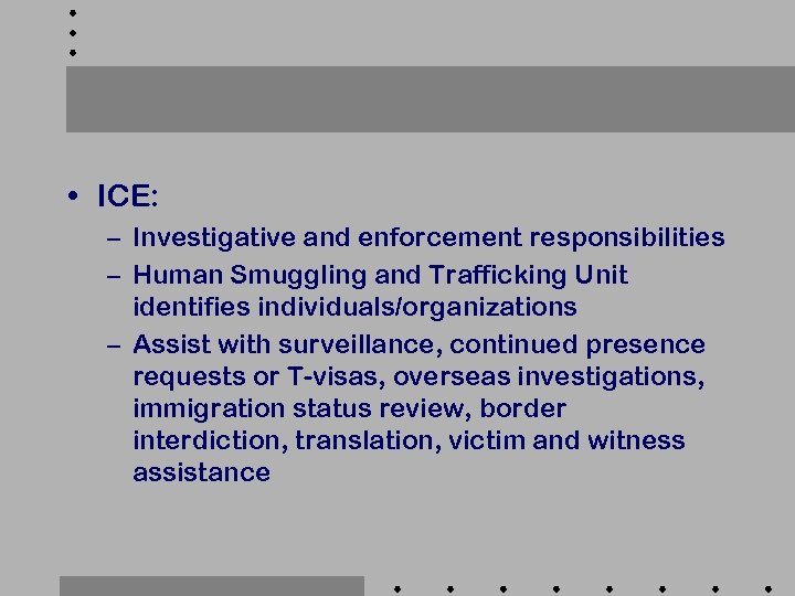 • ICE: – Investigative and enforcement responsibilities – Human Smuggling and Trafficking Unit