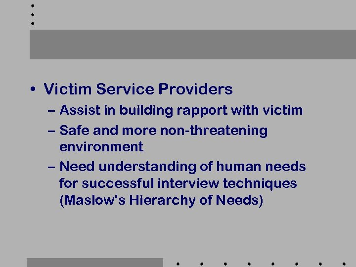 • Victim Service Providers – Assist in building rapport with victim – Safe