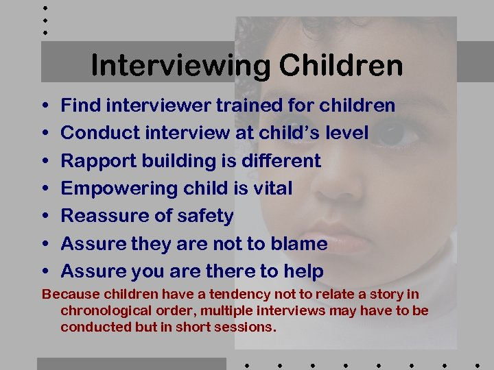 Interviewing Children • • Find interviewer trained for children Conduct interview at child's level