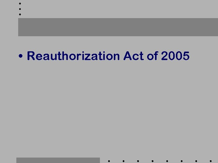• Reauthorization Act of 2005