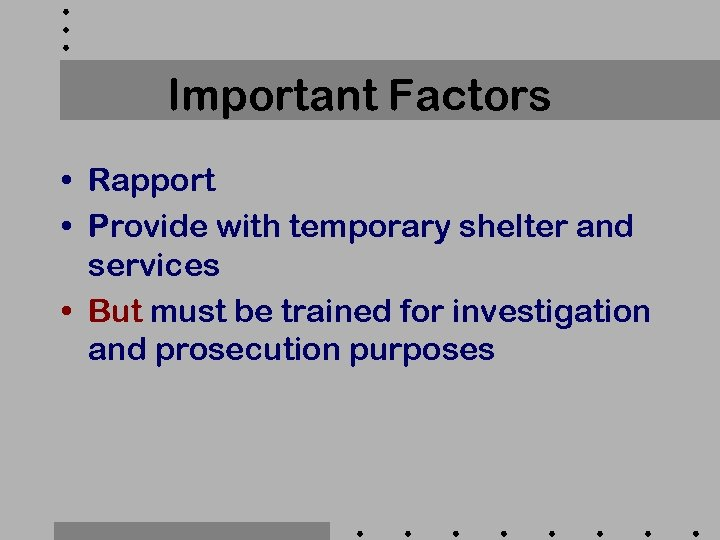 Important Factors • Rapport • Provide with temporary shelter and services • But must