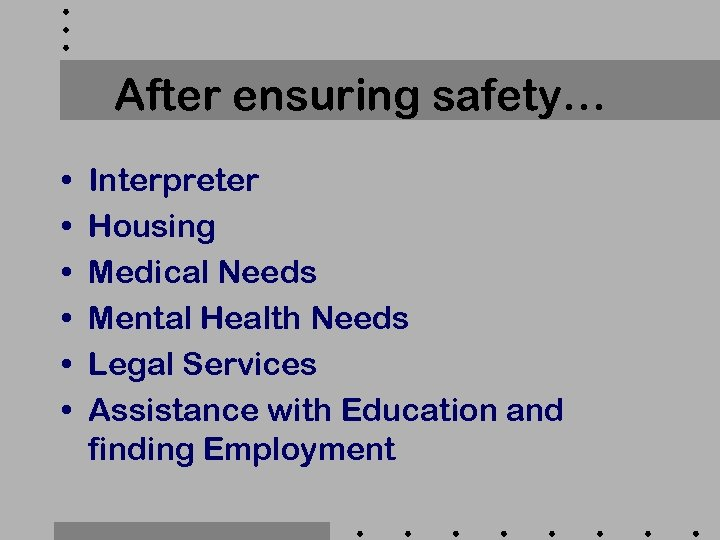 After ensuring safety… • • • Interpreter Housing Medical Needs Mental Health Needs Legal