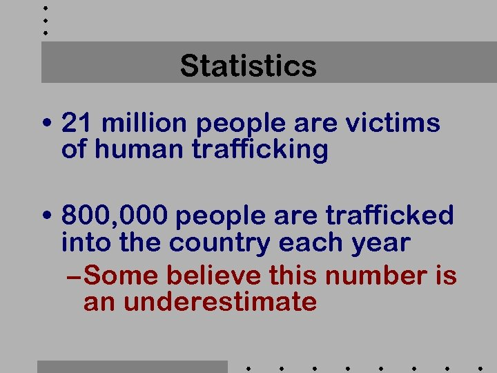 Statistics • 21 million people are victims of human trafficking • 800, 000 people