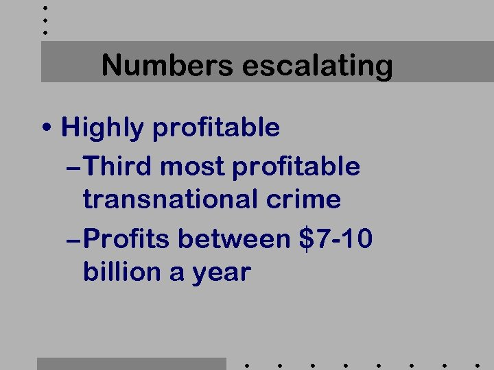 Numbers escalating • Highly profitable – Third most profitable transnational crime – Profits between