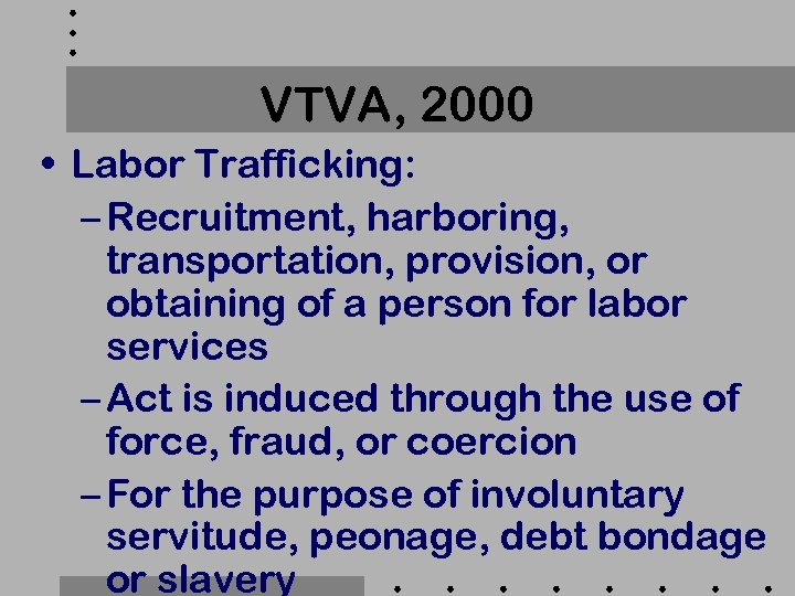 VTVA, 2000 • Labor Trafficking: – Recruitment, harboring, transportation, provision, or obtaining of a