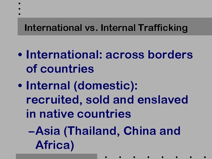 International vs. Internal Trafficking • International: across borders of countries • Internal (domestic): recruited,