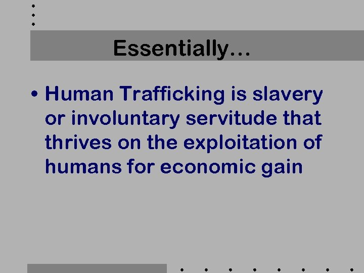 Essentially… • Human Trafficking is slavery or involuntary servitude that thrives on the exploitation