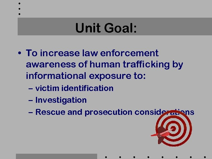 Unit Goal: • To increase law enforcement awareness of human trafficking by informational exposure