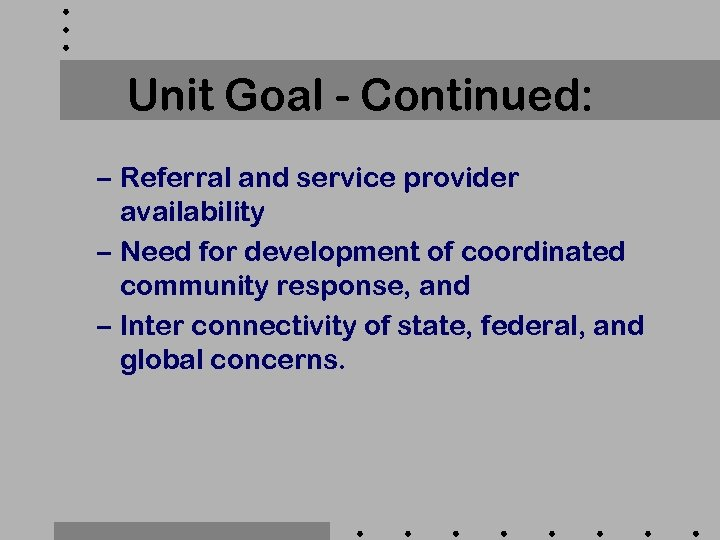 Unit Goal - Continued: – Referral and service provider availability – Need for development