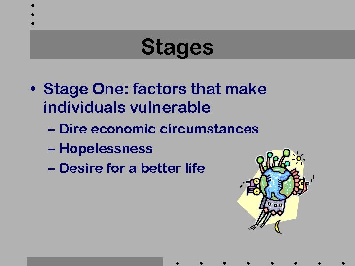 Stages • Stage One: factors that make individuals vulnerable – Dire economic circumstances –
