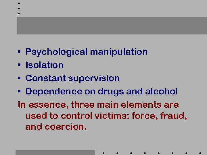 • Psychological manipulation • Isolation • Constant supervision • Dependence on drugs and
