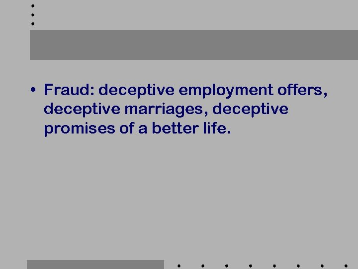 • Fraud: deceptive employment offers, deceptive marriages, deceptive promises of a better life.