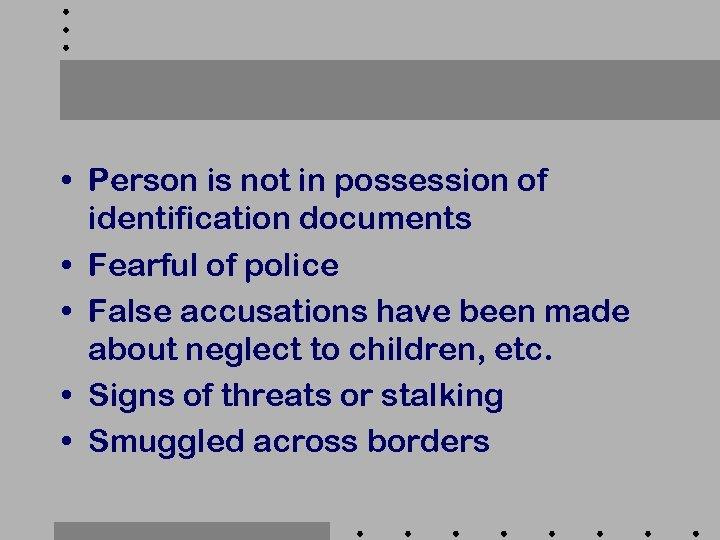 • Person is not in possession of identification documents • Fearful of police