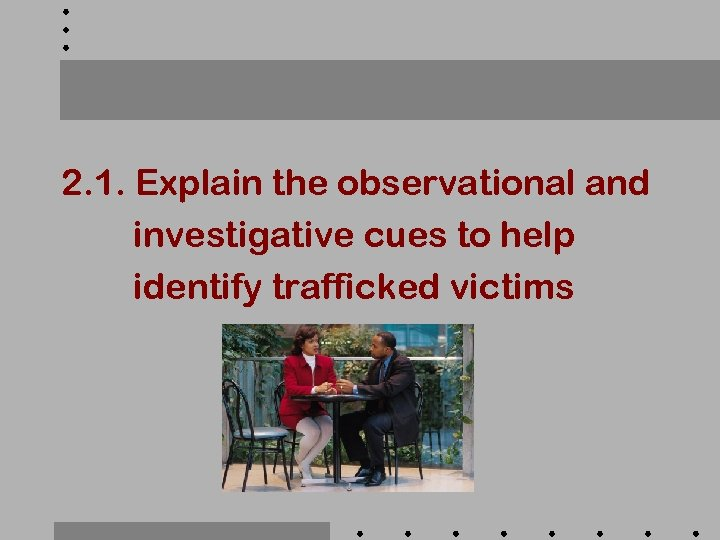 2. 1. Explain the observational and investigative cues to help identify trafficked victims