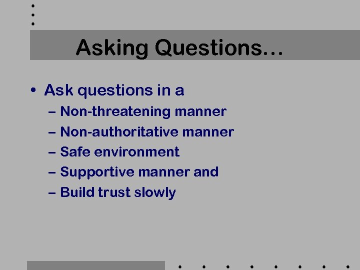 Asking Questions… • Ask questions in a – Non-threatening manner – Non-authoritative manner –