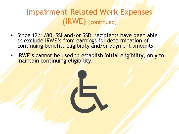 Impairment Related Work Expenses (IRWE) (continued) • Since 12/1/80, SSI and/or SSDI recipients have