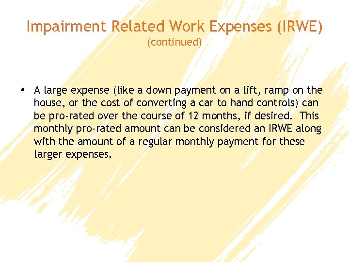 Impairment Related Work Expenses (IRWE) (continued) • A large expense (like a down payment