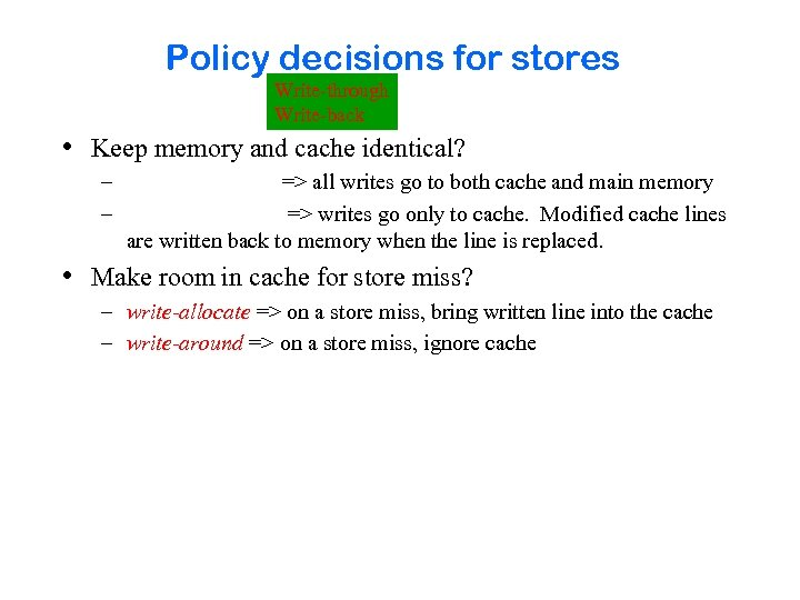 Policy decisions for stores Write-through Write-back • Keep memory and cache identical? – –
