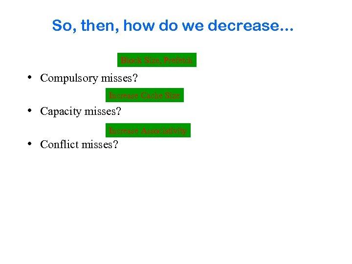 So, then, how do we decrease. . . Block Size, Prefetch • Compulsory misses?