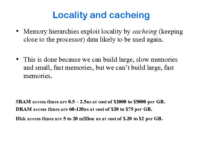 Locality and cacheing • Memory hierarchies exploit locality by cacheing (keeping close to the