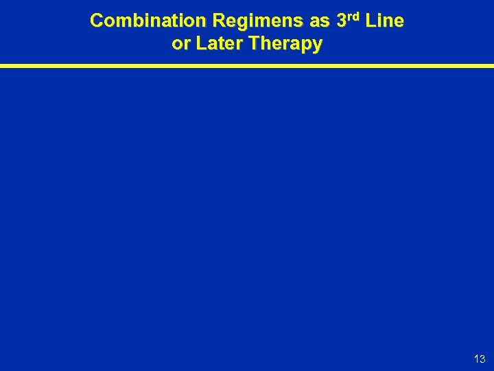 Combination Regimens as 3 rd Line or Later Therapy 13