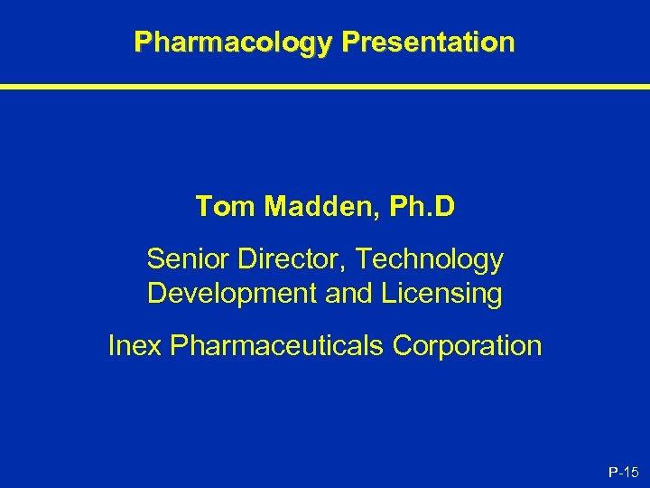 Pharmacology Presentation Tom Madden, Ph. D Senior Director, Technology Development and Licensing Inex Pharmaceuticals