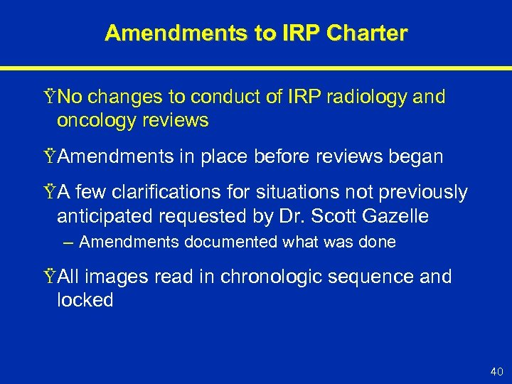 Amendments to IRP Charter ŸNo changes to conduct of IRP radiology and oncology reviews
