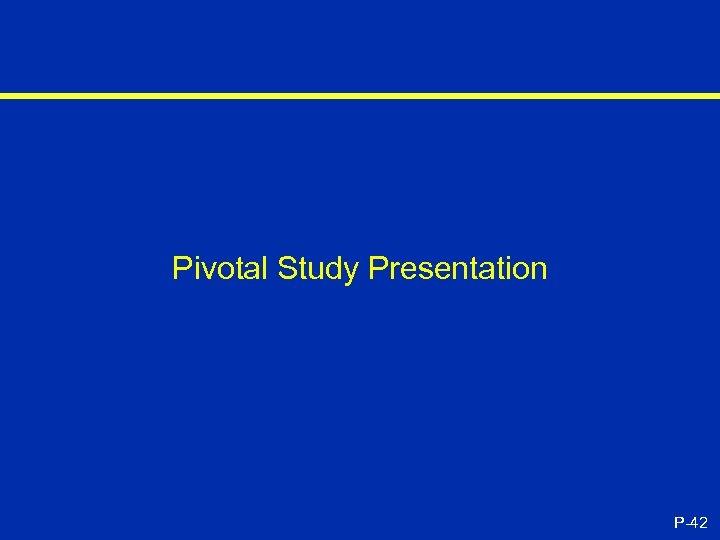 Pivotal Study Presentation P-42