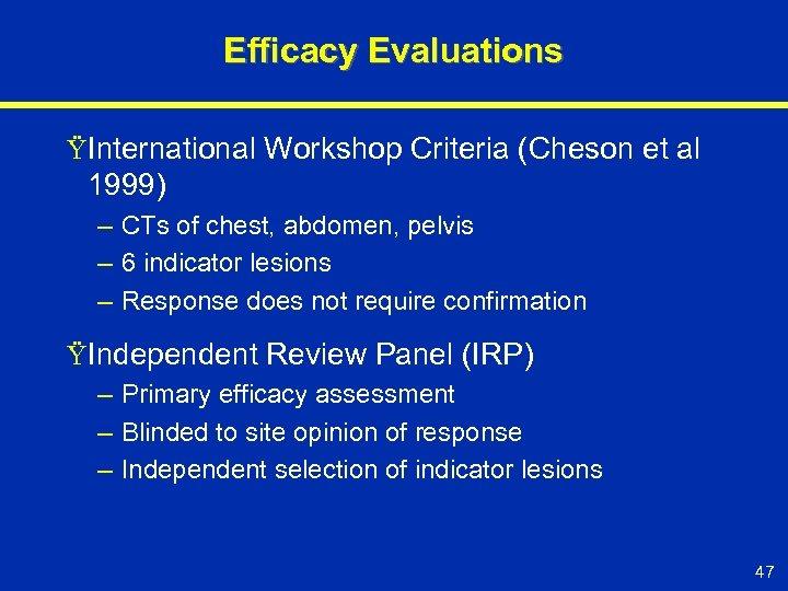 Efficacy Evaluations ŸInternational Workshop Criteria (Cheson et al 1999) – CTs of chest, abdomen,