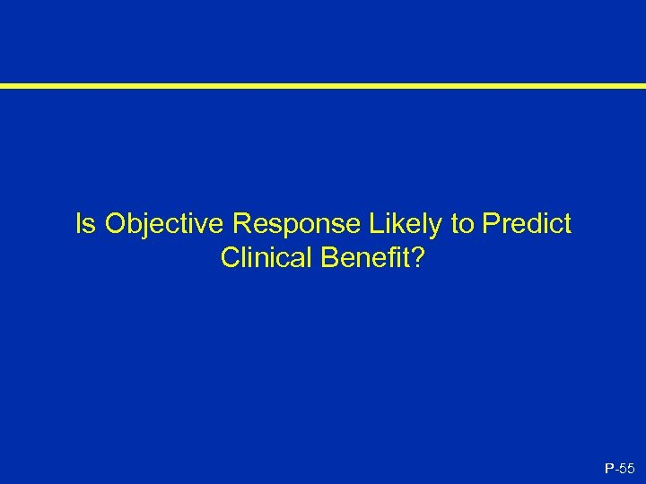 Is Objective Response Likely to Predict Clinical Benefit? P-55