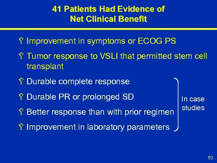 41 Patients Had Evidence of Net Clinical Benefit Ÿ Improvement in symptoms or ECOG