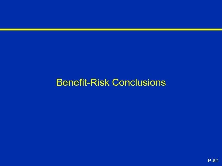 Benefit-Risk Conclusions P-90