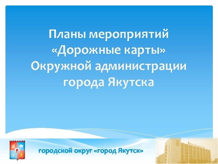Планы мероприятий «Дорожные карты» Окружной администрации города Якутска городской округ «город Якутск»