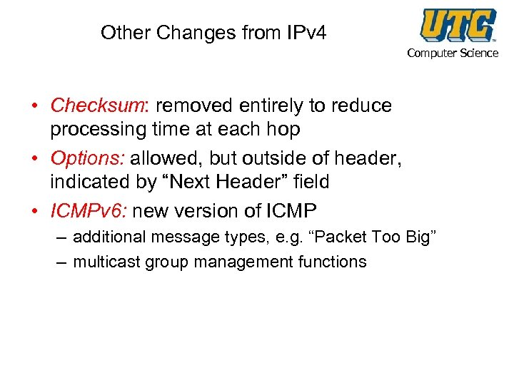 Other Changes from IPv 4 Computer Science • Checksum: removed entirely to reduce processing