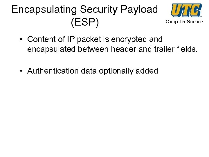 Encapsulating Security Payload (ESP) Computer Science • Content of IP packet is encrypted and