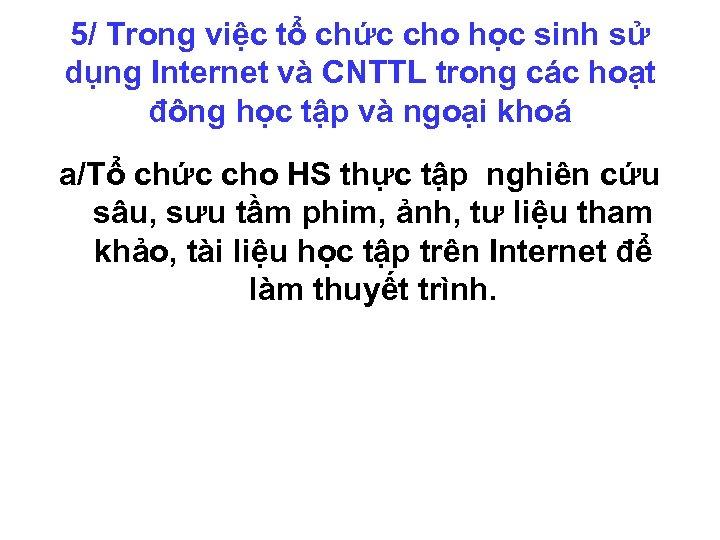 5/ Trong việc tổ chức cho học sinh sử dụng Internet và CNTTL trong