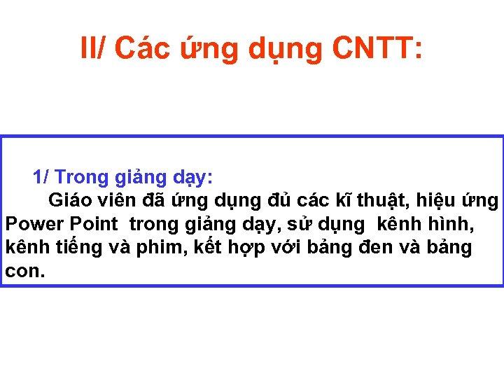 II/ Các ứng dụng CNTT: 1/ Trong giảng dạy: Giáo viên đã ứng dụng