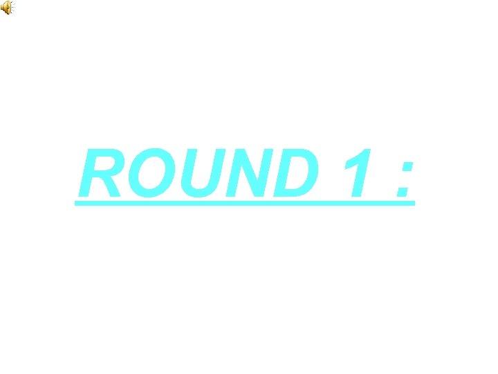 ROUND 1 :