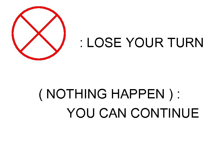 : LOSE YOUR TURN ( NOTHING HAPPEN ) : YOU CAN CONTINUE