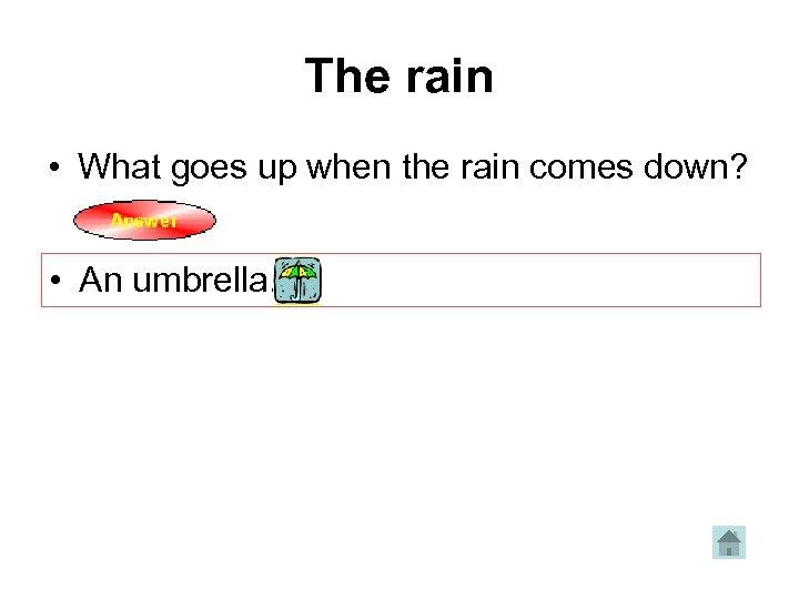 The rain • What goes up when the rain comes down? • An umbrella.