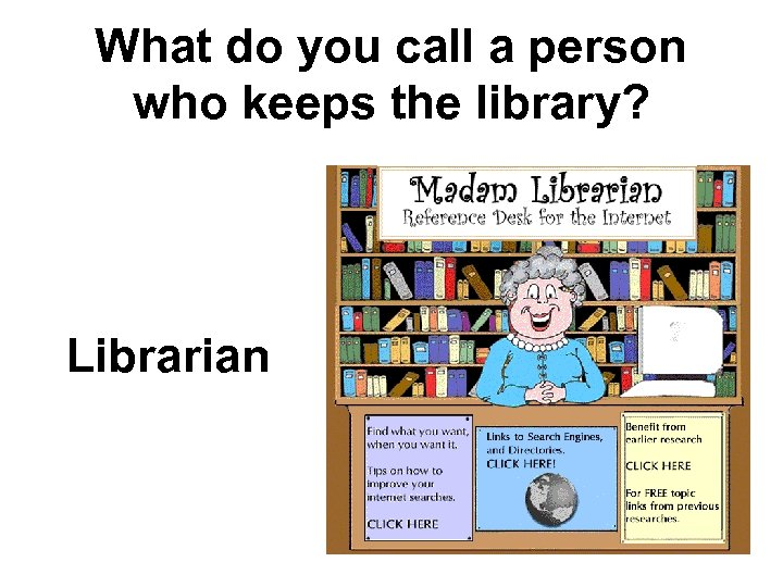 What do you call a person who keeps the library? Librarian