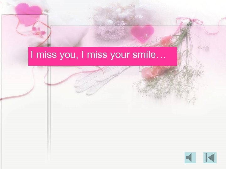 I miss you, I miss your smile…