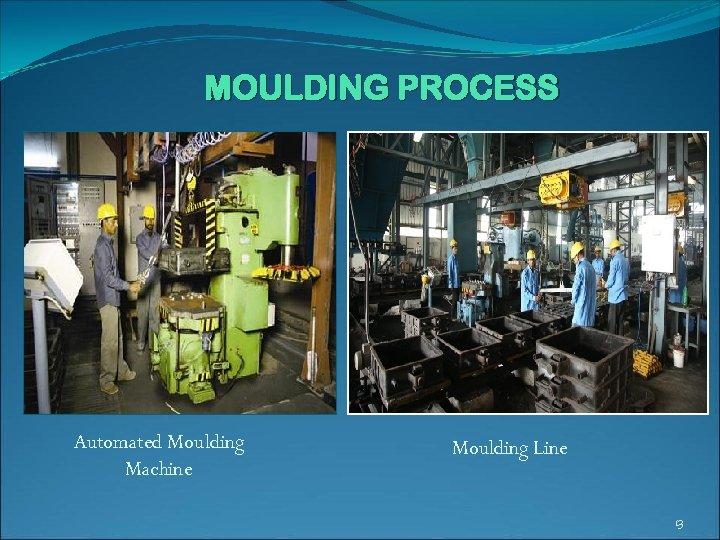 MOULDING PROCESS Automated Moulding Machine Moulding Line 13