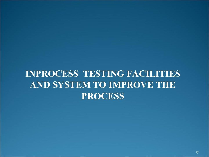 INPROCESS TESTING FACILITIES AND SYSTEM TO IMPROVE THE PROCESS 17